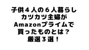 子供4人の6人暮らしカツカツ主婦がAmazonプライムで買ったものとは?厳選3選!