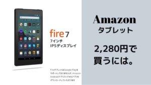 Amazonのタブレット「fire7」を2,280円で買う方法!